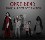 [Once-Dead] Round V - A Piece Of The Action (1/2) by enterprisi