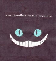 We're all mad here. I'm Mad. Ypu're mad. by DeadWoodPete83