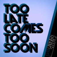 Too Late Comes Too Soon by ev0luti0narysleeper