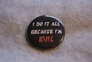 I do it all becuase I'm EVIL button by Darkauthor81
