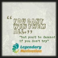 you can't win them all but you should try by LegendaryMotivation