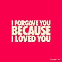 I forgave you because I loved you. by eatthewords