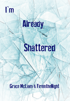 I'm Already Shattered Version Two by GraceTheAuthor