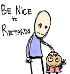Be Nice to Retards... by apunchtothehead