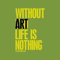 Without art, life is nothing. by eatthewords