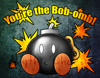 You're the Bob-omb! by MythicPhoenix