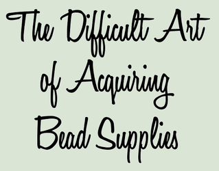The Difficult Art of Acquiring Bead Supplies by pinkythepink