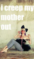 i creep my mother out by xfallxoutxgirlsx