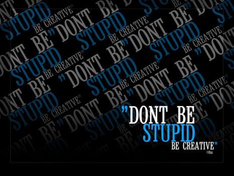 Dont be a stupid, be creative by flxs