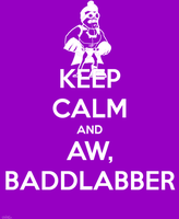 Keep calm and Aw, Baddlabber by Nyanbonecrush