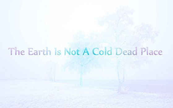 The Earth is Not a Cold Dead Place by WhispersxDreaming