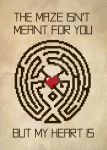 The Maze Isn't Meant for You, But My Heart Is by hawklawson