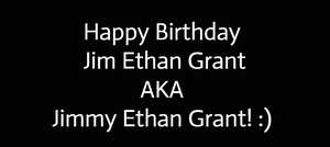 Happy Birthday Jim Ethan Grant! :)