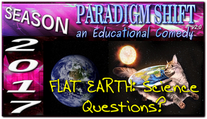 PSEC 2017 FLAT EARTH Science Questions? by paradigm-shifting