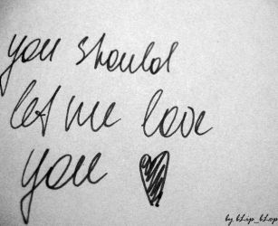 you should let me love you. by bLipMaria