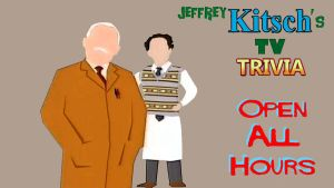 Jeffrey Kitsch's TV Trivia - Open All Hours by JeffreyKitsch