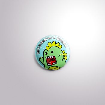 Lets Pretend We're Dinosaurs pin by MermaidSoupButtons