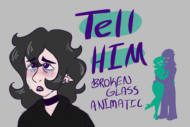 Tell Him, Broken Glass Animatic by Raven-Blade-Kitty