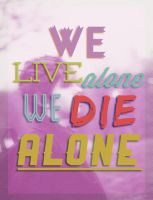 We Live Alone, We Die Alone by Mykimmy