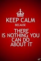 KEEP CALM because THERE IS NOTHING YOU CAN DO by Afiqi