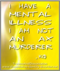 Mental Illness - not the same as an ax murderer by DIDisReal