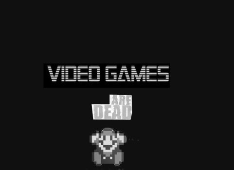 Video games are dead by viewtifulHarman