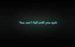 You can't fail until you quit. by Zalogon