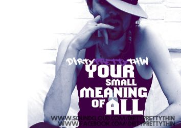 Your Small Meaning Of All by dirtyprettythin