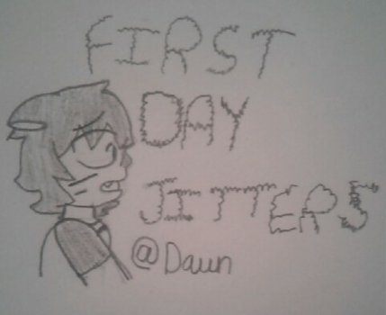 First Day Jitters by Dying-At-Dawn
