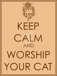 Keep Calm and Worship your Cat by poserfan