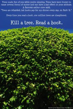 Kill a tree. Read a book. by CaptainComedy