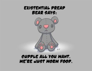 Existential Dread Bear Says: by pyromancy