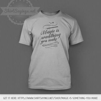 Magic Is Something You Make (on shirt) by ShirtSayings