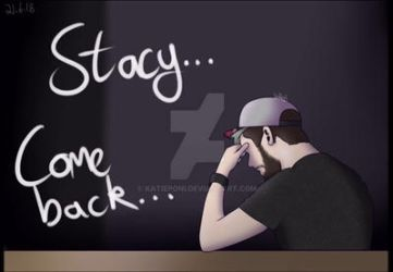 Stacy...Come back... by KatiePoni