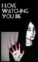 I love watching you die by SheWasZombie