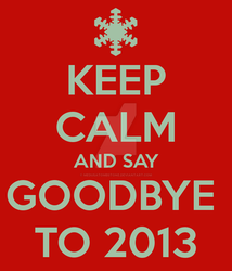 Keep-calm-and-say-goodbye-to-2013 by MedusaTombStone