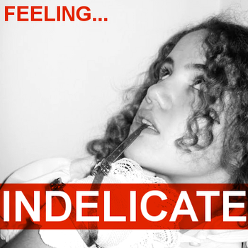 Feeling... Indelicate by doesyourmotherknow