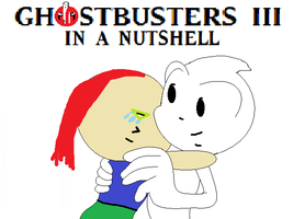 GHOSTBUSTERS III IN A NUTSHELL by Ghostbustersmaniac