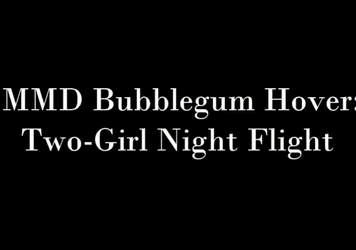 MMD Bubblegum Hovers: Two-Girl Night Flight by ChrisTitan16