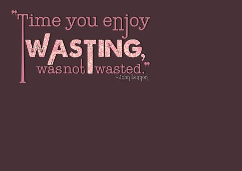 Time you enjoy wasting, was not wasted. by gemlovesyou