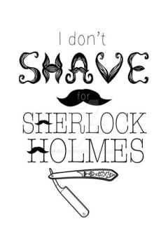 I Don't Shave for Sherlock Holmes by slave2F8