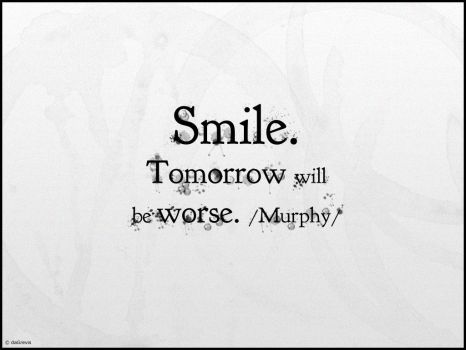 Smile. Tomorrow will be worse. by daGrevis