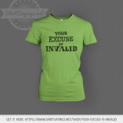 Your Excuse Is Invalid (on shirt) by ShirtSayings