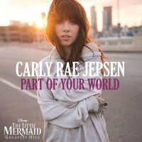 [+Single] Carly Rae Jepsen - Part of Your World by JustInLoveTrue