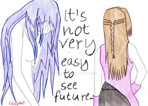Its not very easy to see future... by LizzyANT