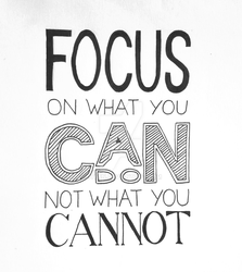 Focus on what you can do, not what you cannot by cyern