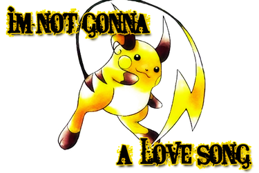IM NOT GONNA RAICHU A LOVESONG by IdiotxIdioteque