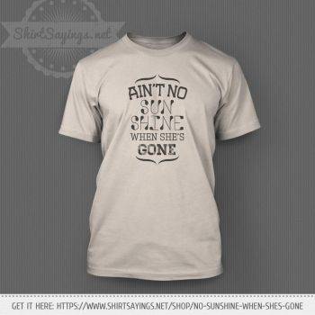 Ain't No Sunshine When She's Gone (on shirt) by ShirtSayings