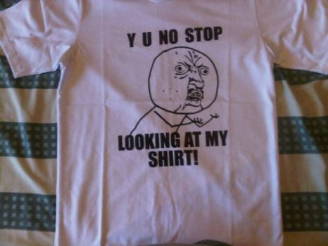 Y U NO STOP LOOKING AT MY SHIRT by anggaa