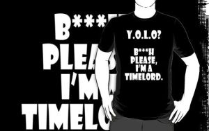 Y.O.L.O....B***h please, I'm a Timelord by Mr-Saxon